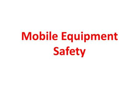 Mobile Equipment Safety. DID YOU? DID YOU... Approach the machine safely?