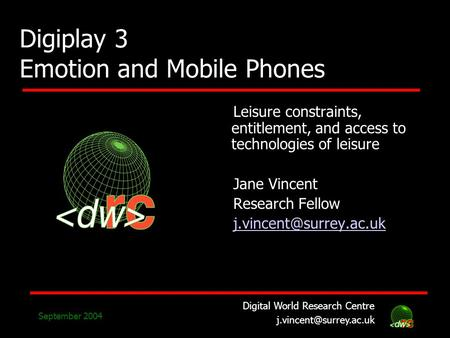 Digital World Research Centre September 2004 Digiplay 3 Emotion and Mobile Phones Leisure constraints, entitlement, and access to.