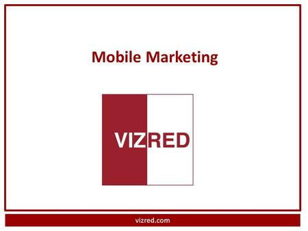 Vizred.com Mobile Marketing. vizred.com What is Mobile Marketing? Personal engagement with consumers on their mobile device What type of customer reacts.
