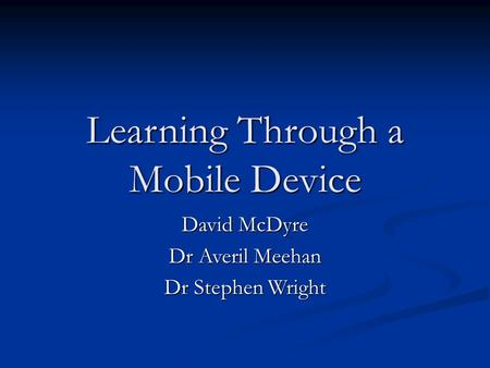 Learning Through a Mobile Device David McDyre Dr Averil Meehan Dr Stephen Wright.