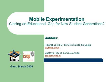 Mobile Experimentation Closing an Educational Gap for New Student Generations? Authors: Ricardo Jorge G. da Silva Nunes da Costa Gustavo.
