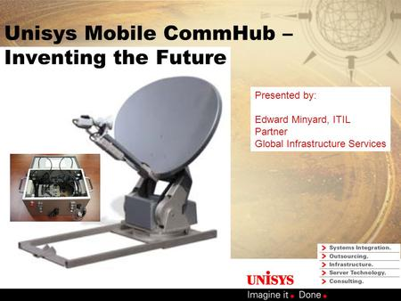 Unisys Mobile CommHub – Inventing the Future Presented by: Edward Minyard, ITIL Partner Global Infrastructure Services.