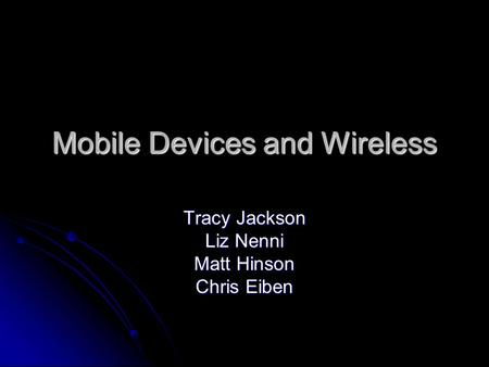Mobile Devices and Wireless Tracy Jackson Liz Nenni Matt Hinson Chris Eiben.