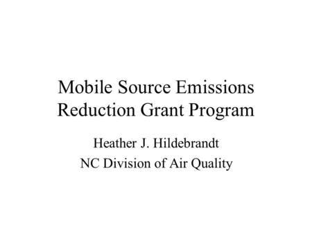 Mobile Source Emissions Reduction Grant Program Heather J. Hildebrandt NC Division of Air Quality.