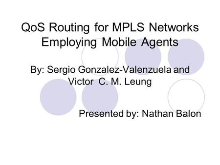 QoS Routing for MPLS Networks Employing Mobile Agents By: Sergio Gonzalez-Valenzuela and Victor C. M. Leung Presented by: Nathan Balon.
