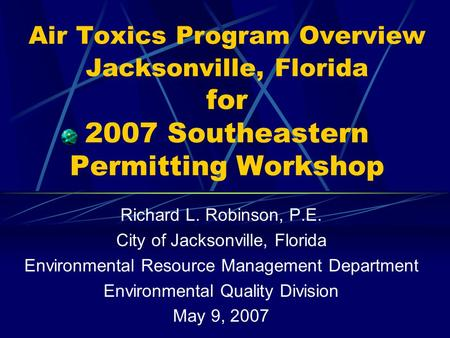 Air Toxics Program Overview Jacksonville, Florida for 2007 Southeastern Permitting Workshop Richard L. Robinson, P.E. City of Jacksonville, Florida Environmental.