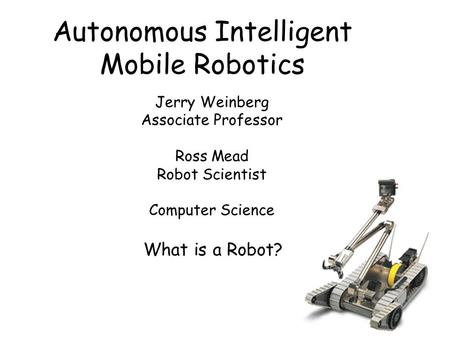 Autonomous Intelligent Mobile Robotics Jerry Weinberg Associate Professor Ross Mead Robot Scientist Computer Science What is a Robot?