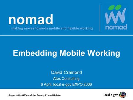 Nomad making moves towards mobile and flexible working Embedding Mobile Working David Cramond Atos Consulting 6 April, local e-gov EXPO 2006.