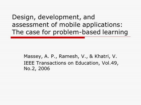Design, development, and assessment of mobile applications: The case for problem-based learning Massey, A. P., Ramesh, V., & Khatri, V. IEEE Transactions.