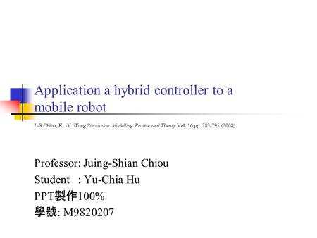 Application a hybrid controller to a mobile robot J.-S Chiou, K. -Y. Wang,Simulation Modelling Pratice and Theory Vol. 16 pp. 783-795 (2008) Professor: