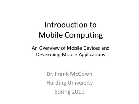 Introduction to Mobile Computing Dr. Frank McCown Harding University Spring 2010 An Overview of Mobile Devices and Developing Mobile Applications.