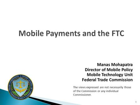 Mobile Payments and the FTC Manas Mohapatra Director of Mobile Policy Mobile Technology Unit Federal Trade Commission The views expressed are not necessarily.