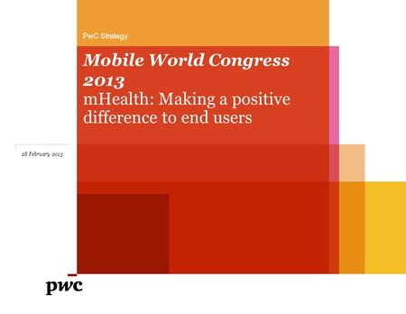 Mobile World Congress 2013 mHealth: Making a positive difference to end users PwC Strategy 28 February 2013.