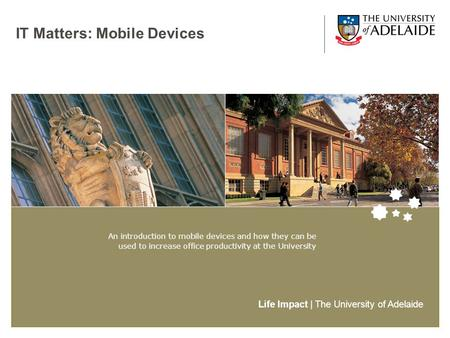 Life Impact | The University of Adelaide IT Matters: Mobile Devices An introduction to mobile devices and how they <strong>can</strong> be used to increase office productivity.