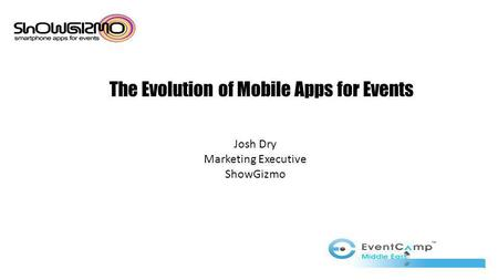 The Evolution of Mobile Apps for Events Josh Dry Marketing Executive ShowGizmo.