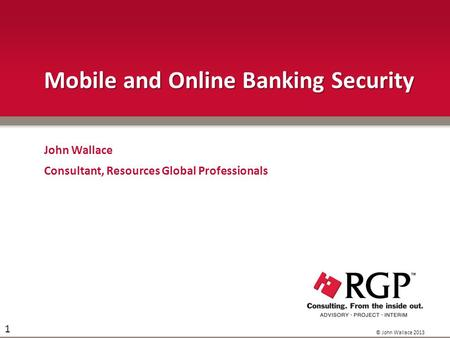 © John Wallace 2013 1 Mobile and Online Banking Security John Wallace Consultant, Resources Global Professionals.