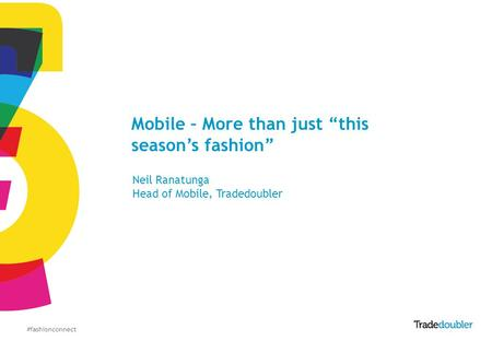 #fashionconnect Mobile – More than just this seasons fashion Neil Ranatunga Head of Mobile, Tradedoubler.