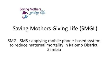 Saving Mothers Giving Life (SMGL) SMGL-SMS : applying mobile phone-based system to reduce maternal mortality in Kalomo District, Zambia.