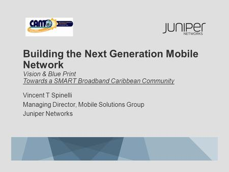 Building the Next Generation <strong>Mobile</strong> <strong>Network</strong> Vision & Blue Print Towards a SMART Broadband Caribbean Community Vincent T Spinelli Managing Director, <strong>Mobile</strong>.