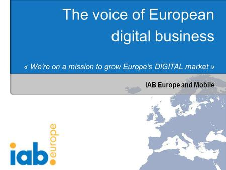 IAB Europe and Mobile The voice of European digital business « Were on a mission to grow Europes DIGITAL market »