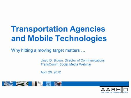 Transportation Agencies and Mobile Technologies Why hitting a moving target matters … Lloyd D. Brown, Director of Communications TransComm Social Media.