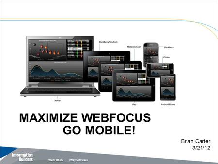 MAXIMIZE WEBFOCUS GO MOBILE! Copyright 2010, Information Builders. Slide 1 Brian Carter 3/21/12.