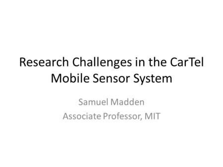 Research Challenges in the CarTel Mobile Sensor System Samuel Madden Associate Professor, MIT.