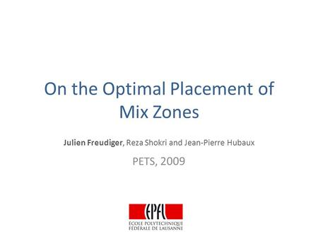 On the Optimal Placement of Mix Zones Julien Freudiger, Reza Shokri and Jean-Pierre Hubaux PETS, 2009.