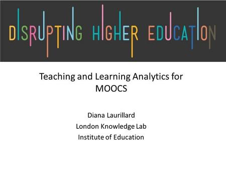 Teaching and Learning Analytics for MOOCS Diana Laurillard London Knowledge Lab Institute of Education.