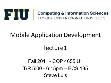 Mobile Application Development Fall 2011 - COP 4655 U1 T/R 5:00 - 6:15pm – ECS 135 Steve Luis lecture1.