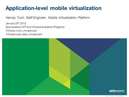 © 2010 VMware Inc. All rights reserved Application-level mobile virtualization Harvey Tuch, Staff Engineer, Mobile Virtualization Platform January 25 th.