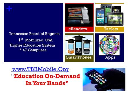 + Tennessee Board of Regents 1 st Mobilized USA Higher Education System * 47 Campuses www.TBRMobile.Org www.TBRMobile.OrgEducation On-Demand In Your Hands.