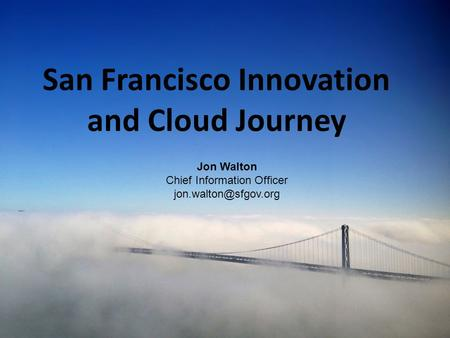 1 San Francisco Innovation and Cloud Journey Jon Walton Chief Information Officer
