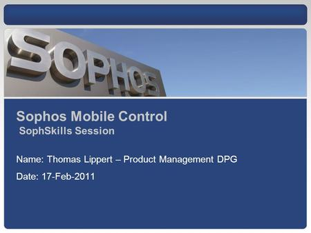Sophos Mobile Control SophSkills Session Name: Thomas Lippert – Product Management DPG Date: 17-Feb-2011.