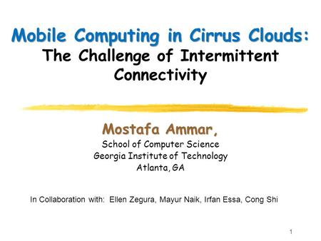 Mostafa Ammar, School of Computer Science Georgia Institute of Technology Atlanta, GA Mobile Computing in Cirrus Clouds: Mobile Computing in Cirrus Clouds:
