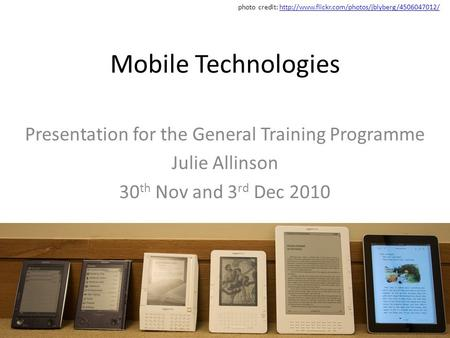 Mobile Technologies Presentation for the General Training Programme Julie Allinson 30 th Nov and 3 rd Dec 2010 photo credit: