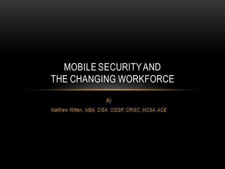 By Matthew Witten, MBA, CISA, CISSP, CRISC, MCSA, ACE MOBILE SECURITY AND THE CHANGING WORKFORCE.