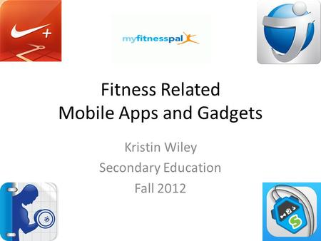 Fitness Related Mobile Apps and Gadgets Kristin Wiley Secondary Education Fall 2012.