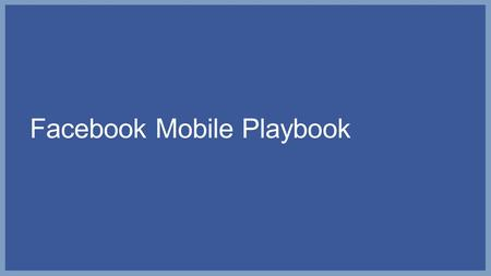 Facebook Mobile Playbook. Your approach to mobile will vary based on your business objective Drive fan acquisition Drive awareness and engagement of your.