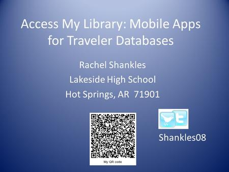 Access My Library: Mobile Apps for Traveler Databases Rachel Shankles Lakeside High School Hot Springs, AR 71901 Shankles08.