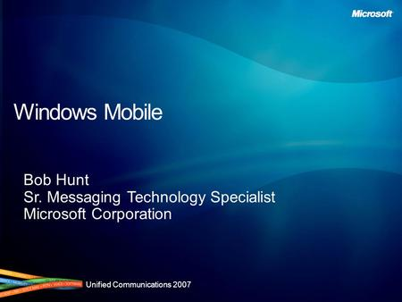 Unified Communications 2007 Windows Mobile Bob Hunt Sr. Messaging Technology Specialist Microsoft Corporation.