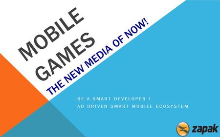 MOBILE GAMES THE NEW MEDIA OF NOW! BE A SMART DEVELOPER ! AD DRIVEN SMART MOBILE ECOSYSTEM.
