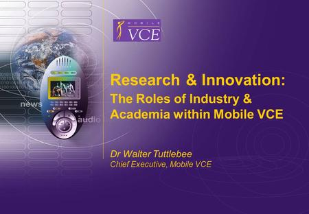 Www.mobilevce.com © 2006 Mobile VCE Research & Innovation: The Roles of Industry & Academia within Mobile VCE Dr Walter Tuttlebee Chief Executive, Mobile.