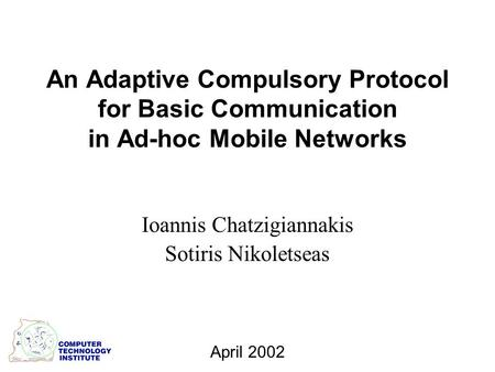 An Adaptive Compulsory Protocol for Basic Communication in Ad-hoc Mobile Networks Ioannis Chatzigiannakis Sotiris Nikoletseas April 2002.
