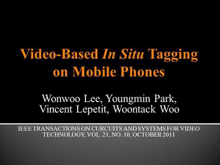 Wonwoo Lee, Youngmin Park, Vincent Lepetit, Woontack Woo IEEE TRANSACTIONS ON CURCUITS AND SYSTEMS FOR VIDEO TECHNOLOGY, VOL. 21, NO. 10, OCTOBER 2011.