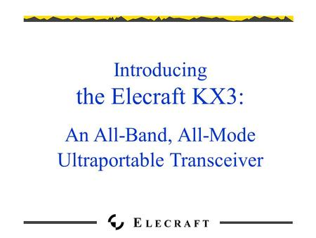 Introducing the Elecraft KX3: An All-Band, All-Mode Ultraportable Transceiver.
