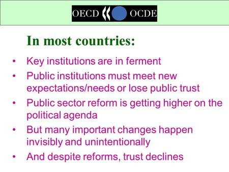In most countries: Key institutions are in ferment Public institutions must meet new expectations/needs or lose public trust Public sector reform is getting.