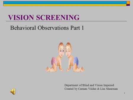 1 VISION SCREENING Department of Blind and Vision Impaired Created by Carmen Valdes & Lisa Shearman Behavioral Observations Part 1.