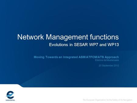 The European Organisation for the Safety of Air Navigation Network Management functions Evolutions in SESAR WP7 and WP13 Moving Towards an Integrated ASM/ATFCM/ATS.