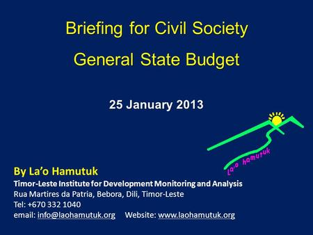 Briefing for Civil Society General State Budget By Lao Hamutuk Timor-Leste Institute for Development Monitoring and Analysis Rua Martires da Patria, Bebora,